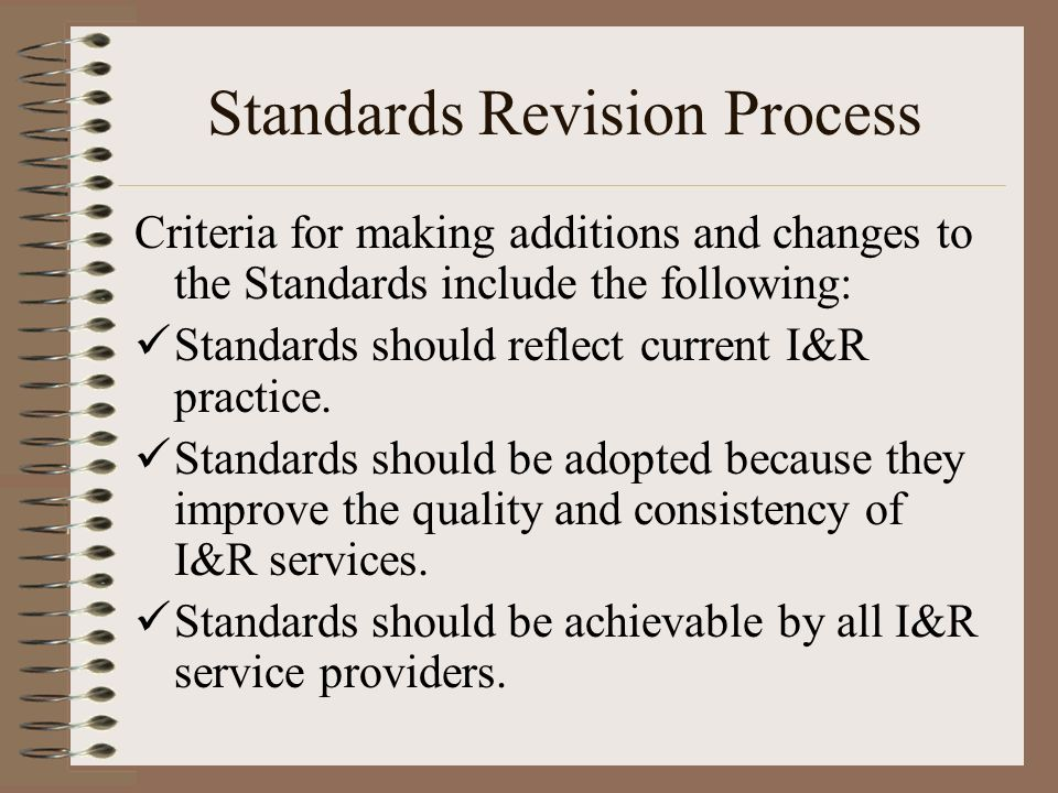 Standards Revision Process Criteria for making additions and changes to the Standards include the following: Standards should reflect current I&R practice.