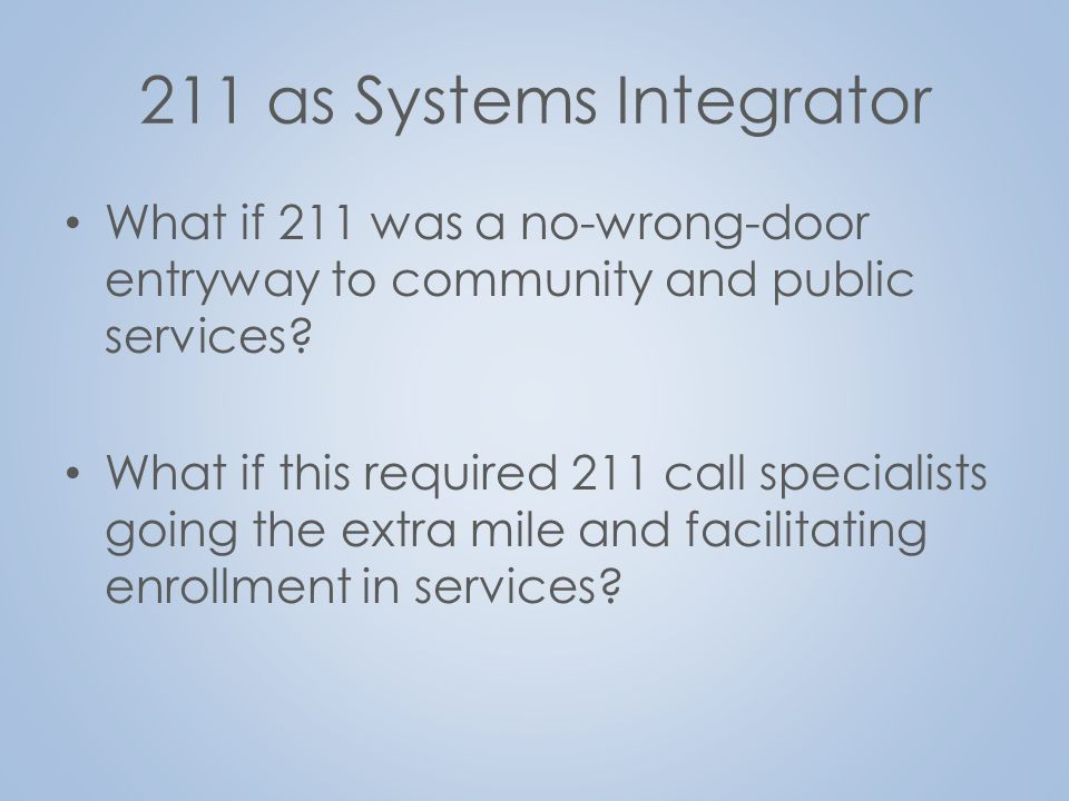 211 as Systems Integrator What if 211 was a no-wrong-door entryway to community and public services.