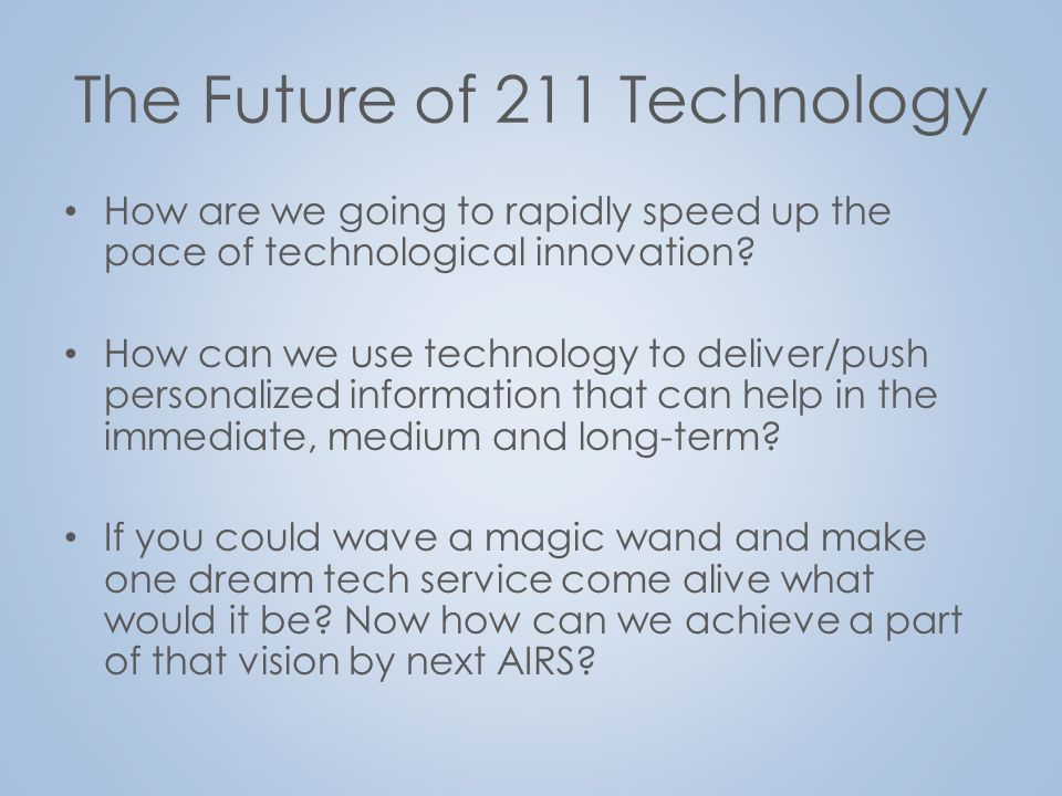 The Future of 211 Technology Small group: How is your 211 prepared for adopting these new technologies.