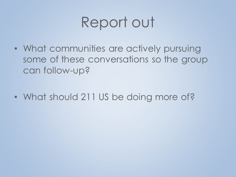 Report out What communities are actively pursuing some of these conversations so the group can follow-up? What should 211 US be doing more of?