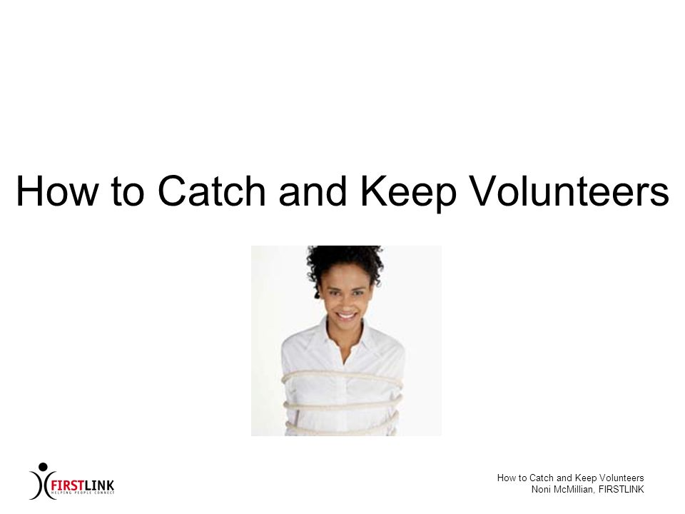 How to Catch and Keep Volunteers Noni McMillian, FIRSTLINK Volunteer Placement: Training Anatomy of a Good Training Program 1.Build on Participants experience 2.Make training interactive 3.Communicate a variety of ways 4.Apply learning