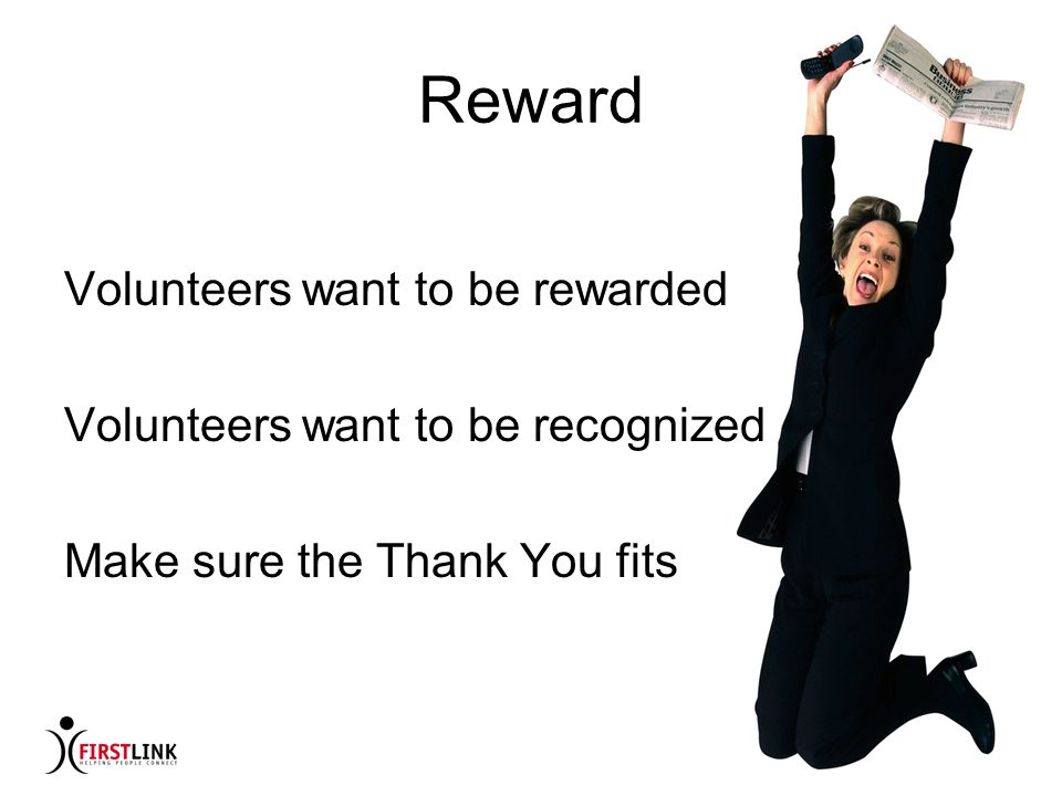 How to Catch and Keep Volunteers Noni McMillian, FIRSTLINK Reward Volunteers want to be rewarded Volunteers want to be recognized Make sure the Thank