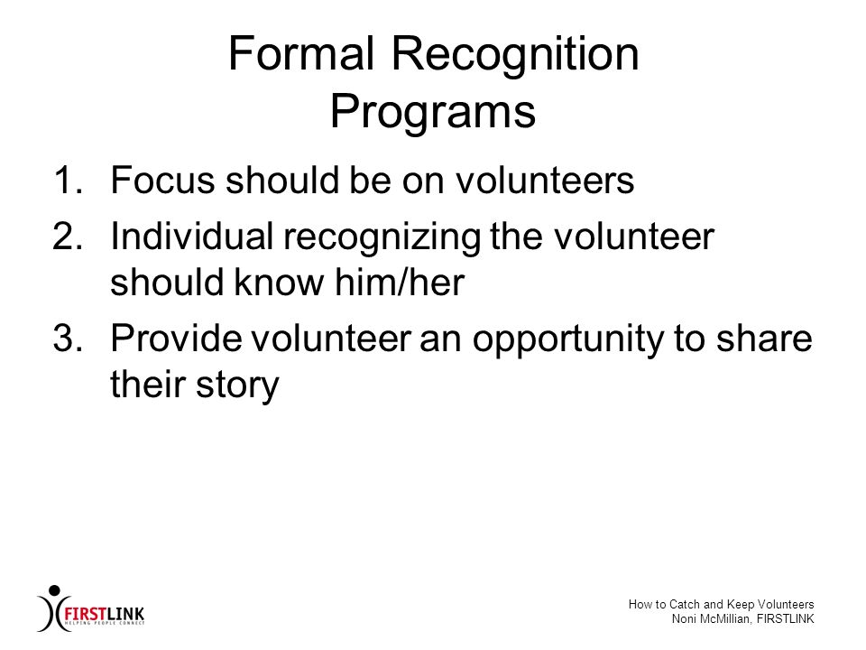 How to Catch and Keep Volunteers Noni McMillian, FIRSTLINK Formal Recognition Programs 1.Focus should be on volunteers 2.Individual recognizing the vo