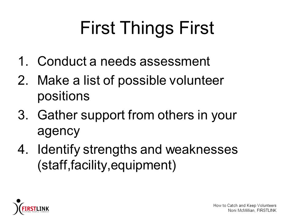 How to Catch and Keep Volunteers Noni McMillian, FIRSTLINK First Things First 1.Conduct a needs assessment 2.Make a list of possible volunteer positio