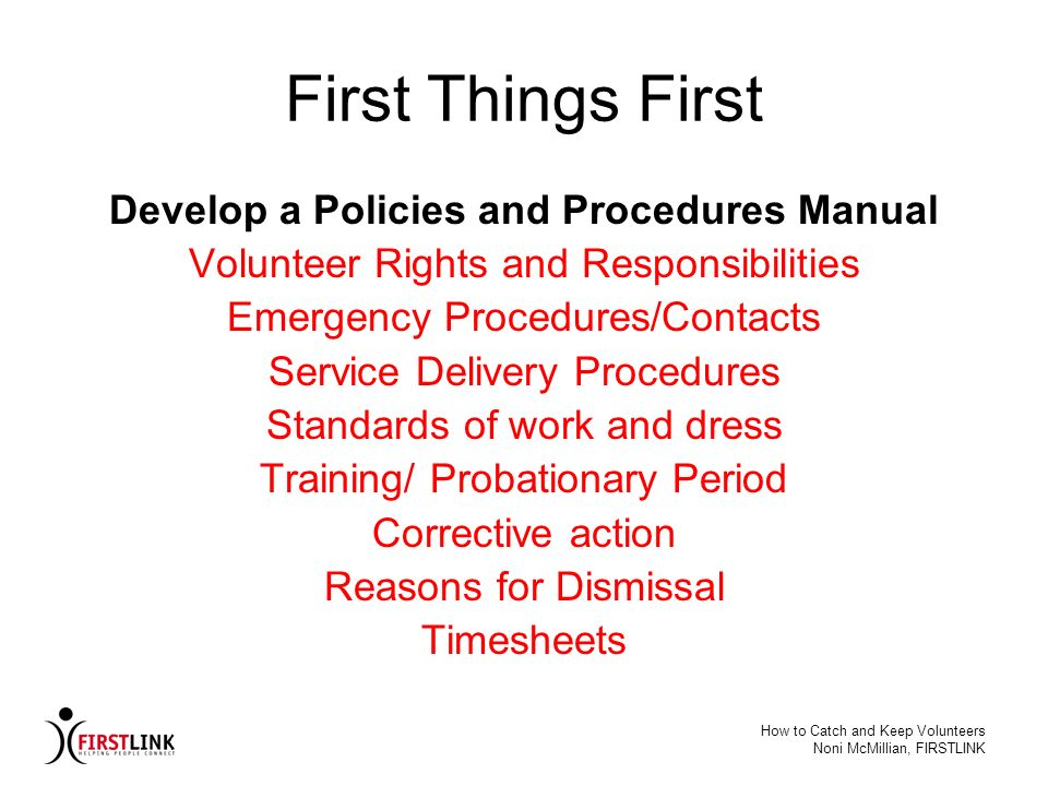 How to Catch and Keep Volunteers Noni McMillian, FIRSTLINK First Things First Develop a Policies and Procedures Manual Volunteer Rights and Responsibi