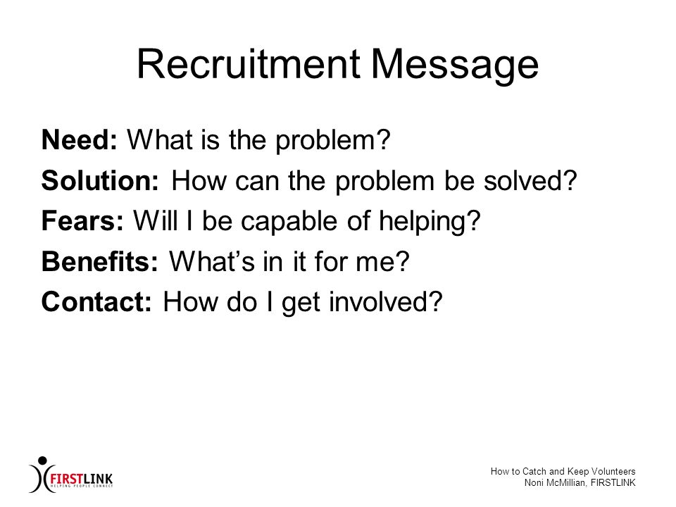 How to Catch and Keep Volunteers Noni McMillian, FIRSTLINK Recruitment Message Need: What is the problem? Solution: How can the problem be solved? Fea