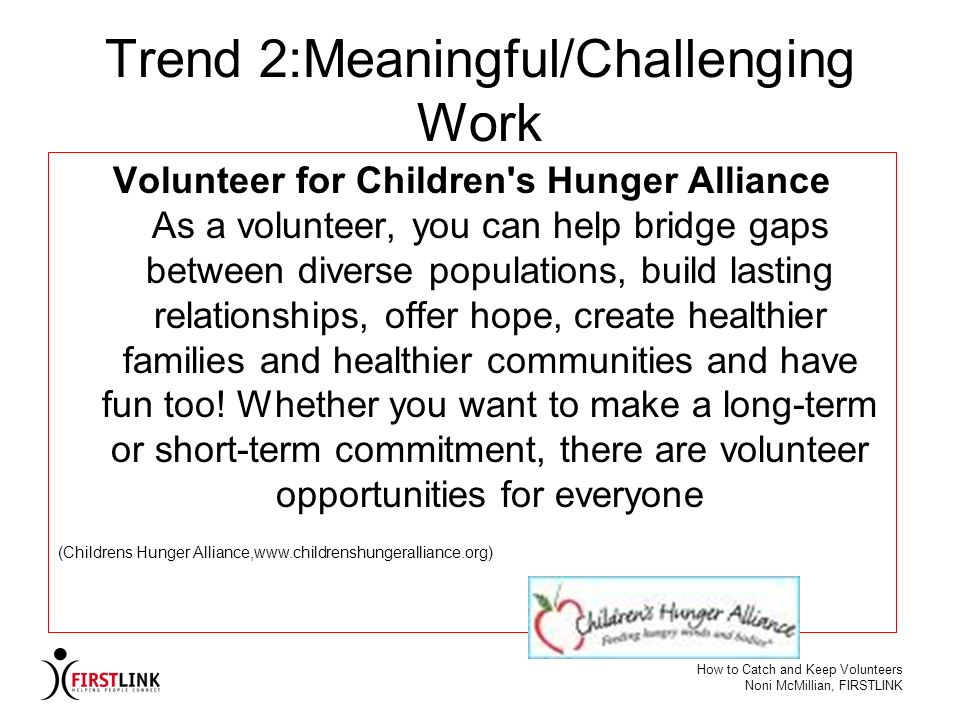 How to Catch and Keep Volunteers Noni McMillian, FIRSTLINK Trend 2:Meaningful/Challenging Work Volunteer for Children's Hunger Alliance As a volunteer