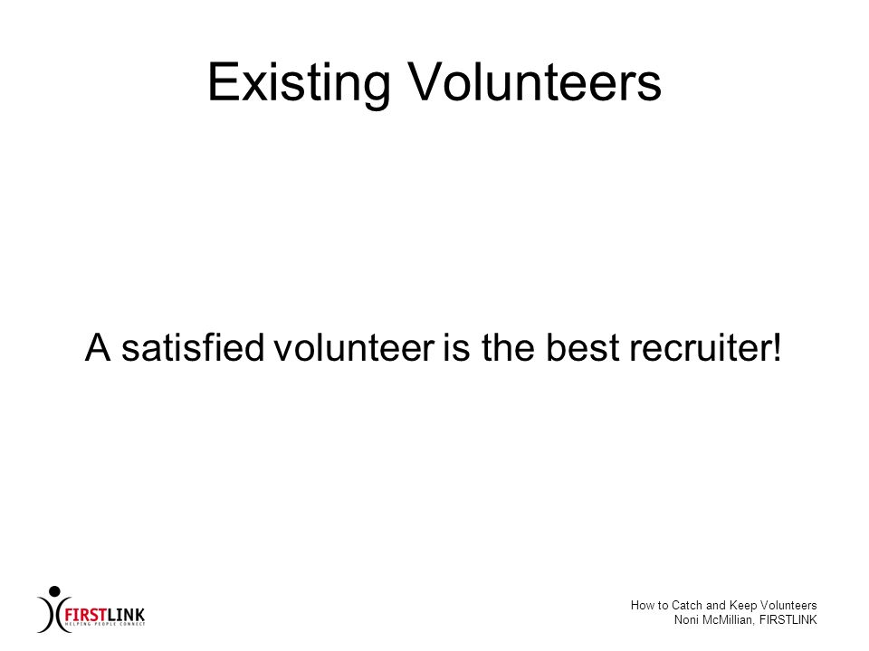 How to Catch and Keep Volunteers Noni McMillian, FIRSTLINK Existing Volunteers A satisfied volunteer is the best recruiter!