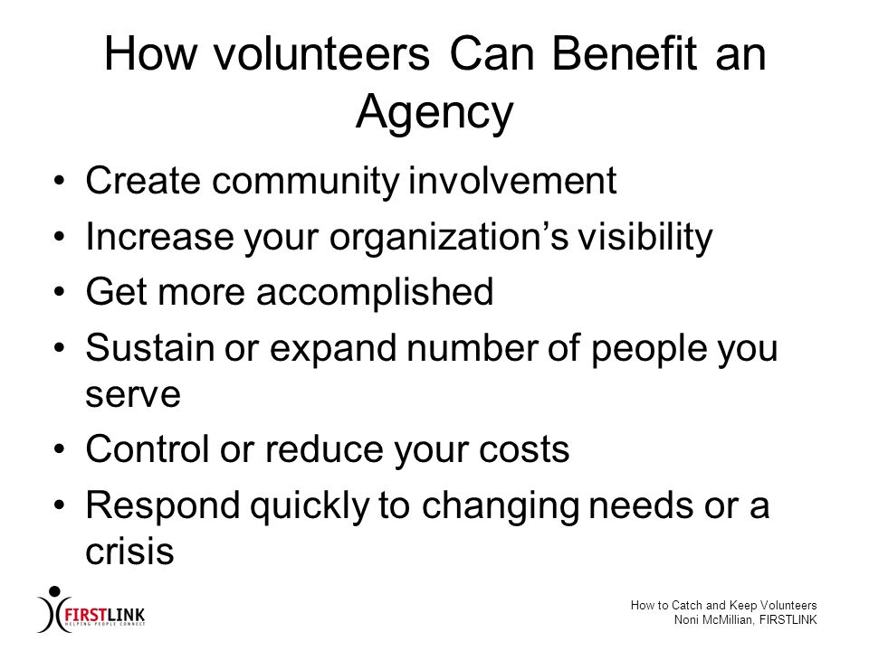 How to Catch and Keep Volunteers Noni McMillian, FIRSTLINK How volunteers Can Benefit an Agency Create community involvement Increase your organizatio