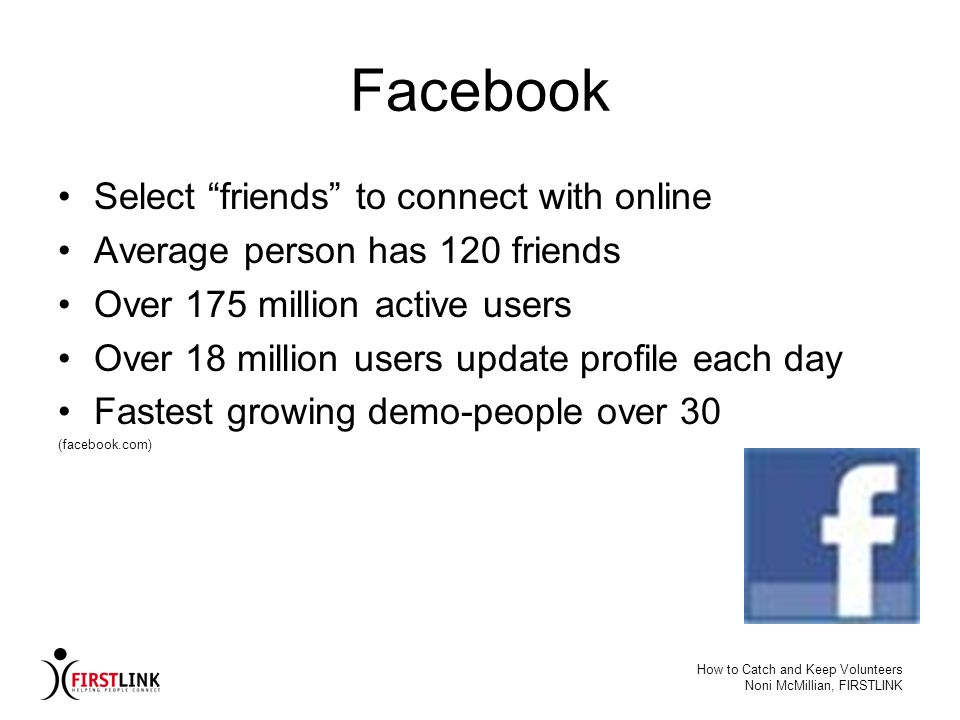 How to Catch and Keep Volunteers Noni McMillian, FIRSTLINK Facebook Select friends to connect with online Average person has 120 friends Over 175 mill