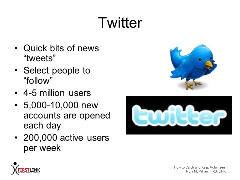 How to Catch and Keep Volunteers Noni McMillian, FIRSTLINK Twitter Quick bits of news tweets Select people to follow 4-5 million users 5,000-10,000 ne