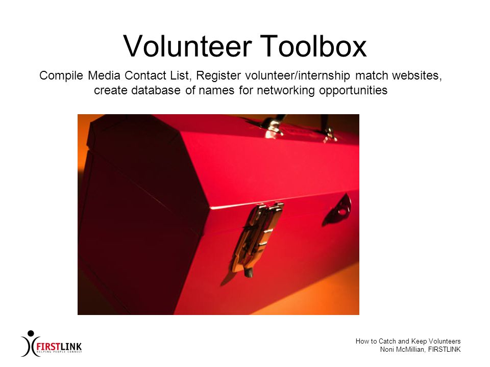 How to Catch and Keep Volunteers Noni McMillian, FIRSTLINK Volunteer Toolbox Compile Media Contact List, Register volunteer/internship match websites,