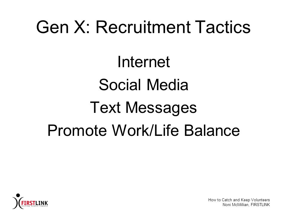 How to Catch and Keep Volunteers Noni McMillian, FIRSTLINK Gen X: Recruitment Tactics Internet Social Media Text Messages Promote Work/Life Balance