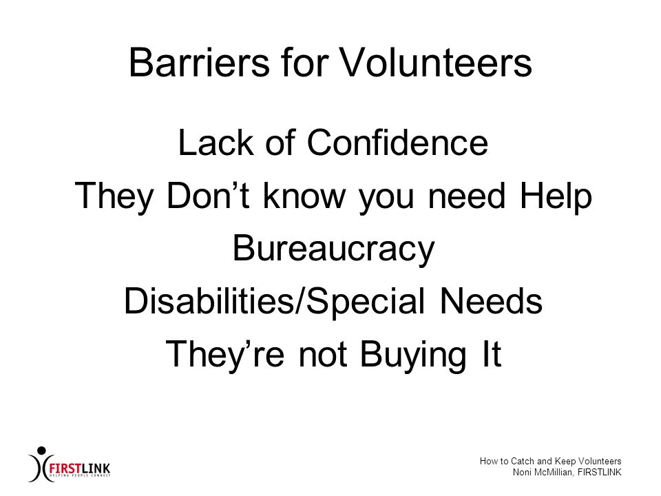 How to Catch and Keep Volunteers Noni McMillian, FIRSTLINK Barriers for Volunteers Lack of Confidence They Dont know you need Help Bureaucracy Disabil