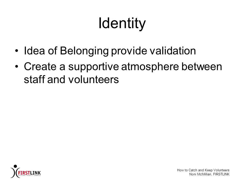 How to Catch and Keep Volunteers Noni McMillian, FIRSTLINK Identity Idea of Belonging provide validation Create a supportive atmosphere between staff