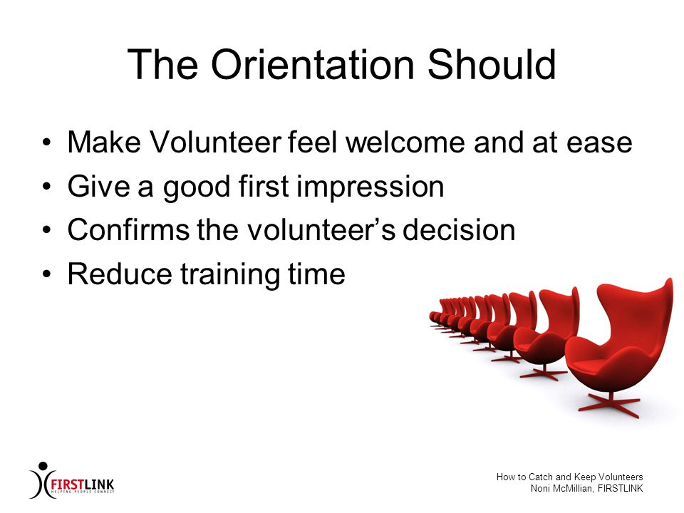How to Catch and Keep Volunteers Noni McMillian, FIRSTLINK The Orientation Should Make Volunteer feel welcome and at ease Give a good first impression