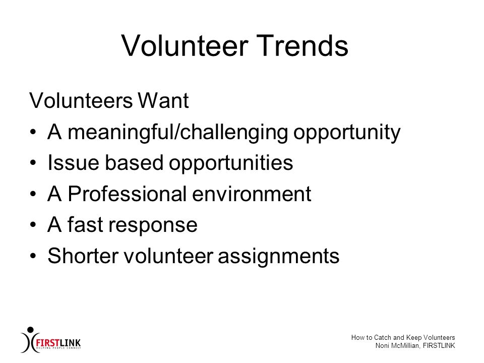 How to Catch and Keep Volunteers Noni McMillian, FIRSTLINK Baby Boomers Driven and dedicated Equate work with self worth Want open communication Want educational opportunities (BOOMNET: Capturing the Baby Boomer Volunteers – A Research Project)