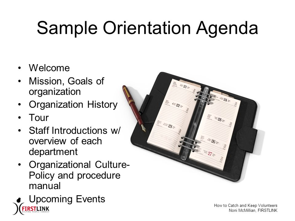 How to Catch and Keep Volunteers Noni McMillian, FIRSTLINK Sample Orientation Agenda Welcome Mission, Goals of organization Organization History Tour