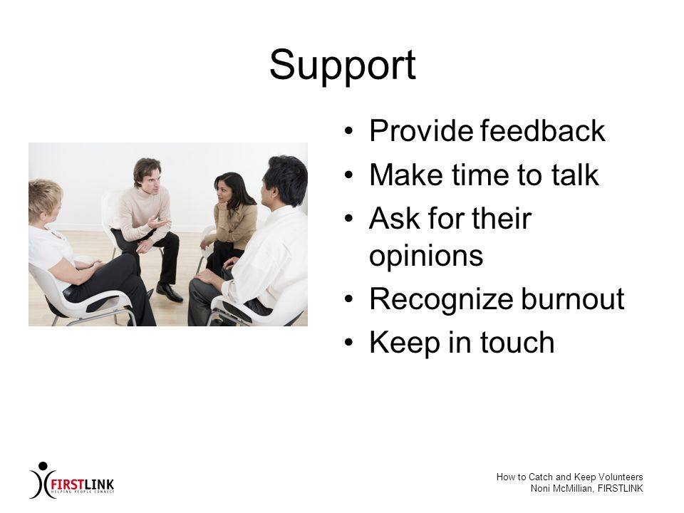 How to Catch and Keep Volunteers Noni McMillian, FIRSTLINK Support Provide feedback Make time to talk Ask for their opinions Recognize burnout Keep in