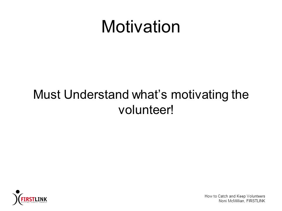 How to Catch and Keep Volunteers Noni McMillian, FIRSTLINK Motivation Must Understand whats motivating the volunteer!