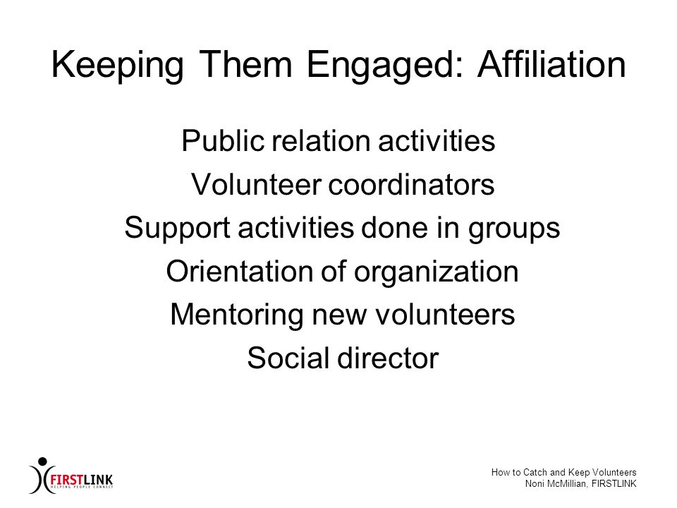 How to Catch and Keep Volunteers Noni McMillian, FIRSTLINK Keeping Them Engaged: Affiliation Public relation activities Volunteer coordinators Support