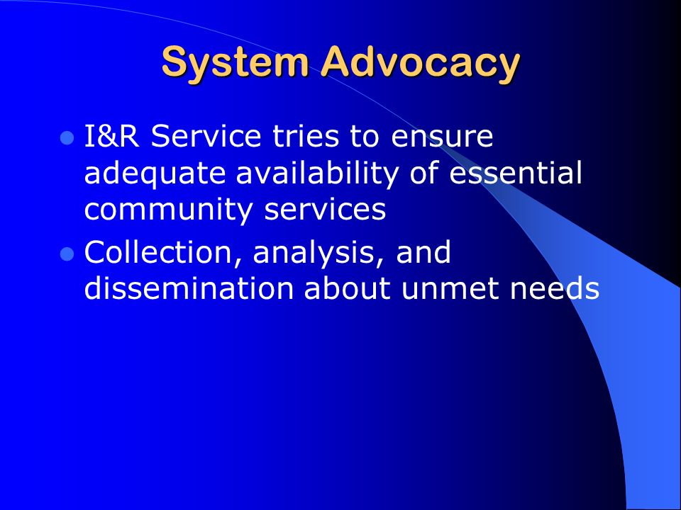 System Advocacy I&R Service tries to ensure adequate availability of essential community services Collection, analysis, and dissemination about unmet needs