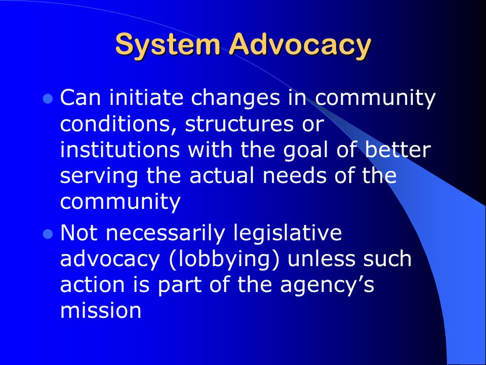 System Advocacy Can initiate changes in community conditions, structures or institutions with the goal of better serving the actual needs of the community Not necessarily legislative advocacy (lobbying) unless such action is part of the agencys mission