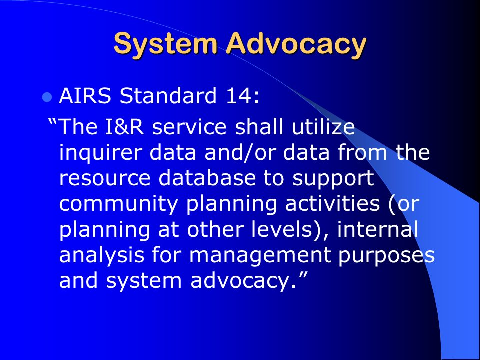 System Advocacy AIRS Standard 14: The I&R service shall utilize inquirer data and/or data from the resource database to support community planning activities (or planning at other levels), internal analysis for management purposes and system advocacy.