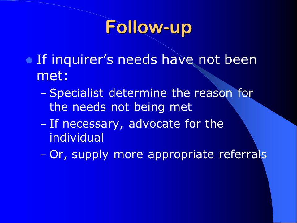 Follow-up If inquirers needs have not been met: – Specialist determine the reason for the needs not being met – If necessary, advocate for the individual – Or, supply more appropriate referrals
