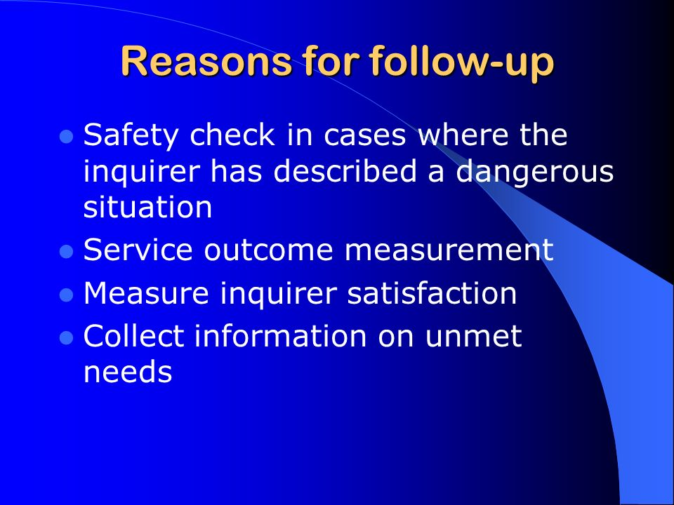 Reasons for follow-up Safety check in cases where the inquirer has described a dangerous situation Service outcome measurement Measure inquirer satisfaction Collect information on unmet needs