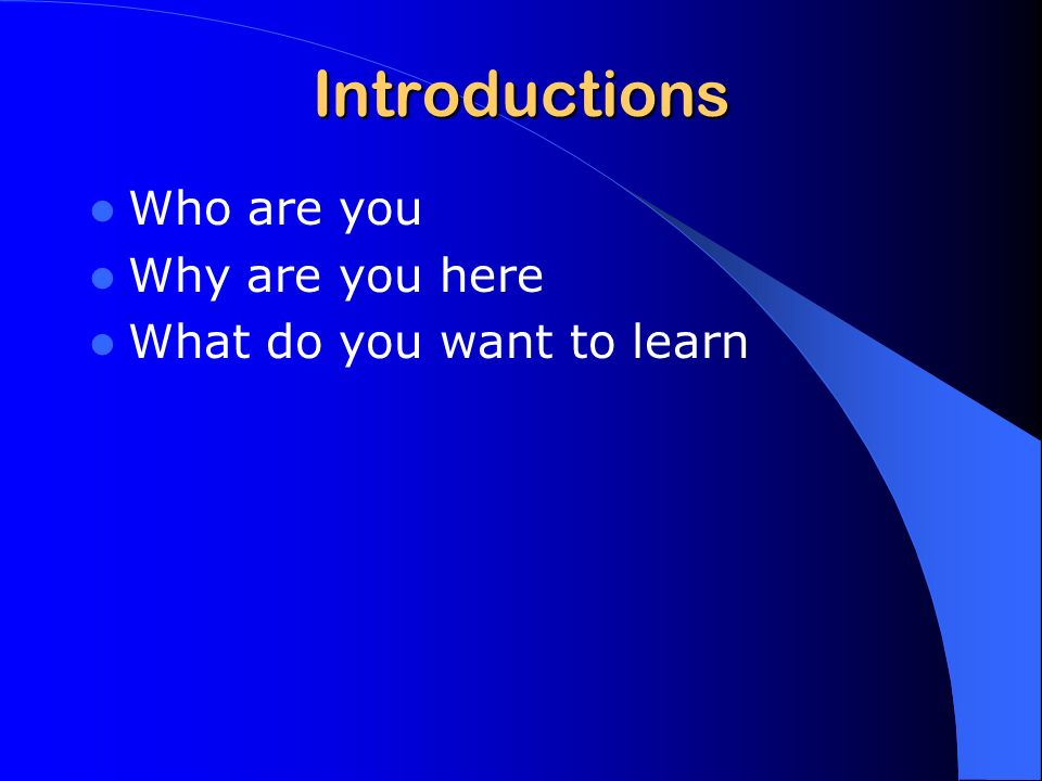 Introductions Who are you Why are you here What do you want to learn
