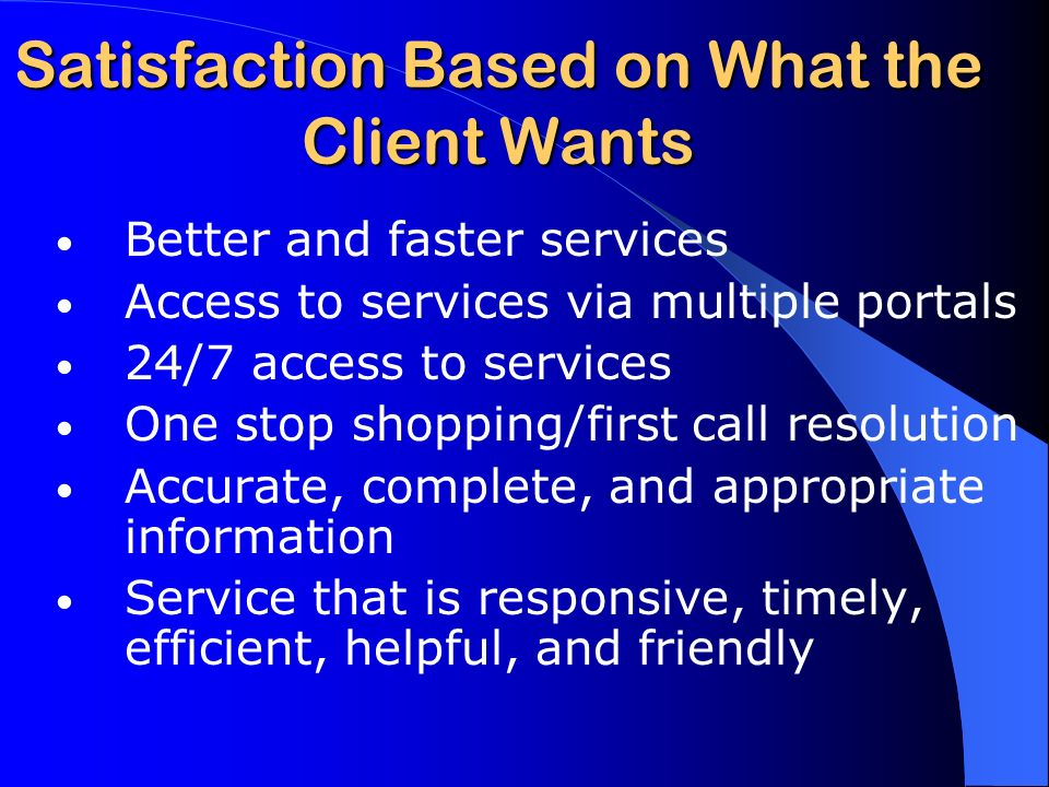 Satisfaction Based on What the Client Wants Better and faster services Access to services via multiple portals 24/7 access to services One stop shopping/first call resolution Accurate, complete, and appropriate information Service that is responsive, timely, efficient, helpful, and friendly