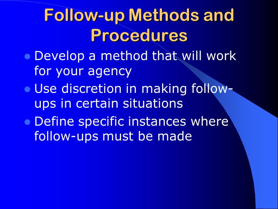 Follow-up Methods and Procedures Develop a method that will work for your agency Use discretion in making follow- ups in certain situations Define specific instances where follow-ups must be made