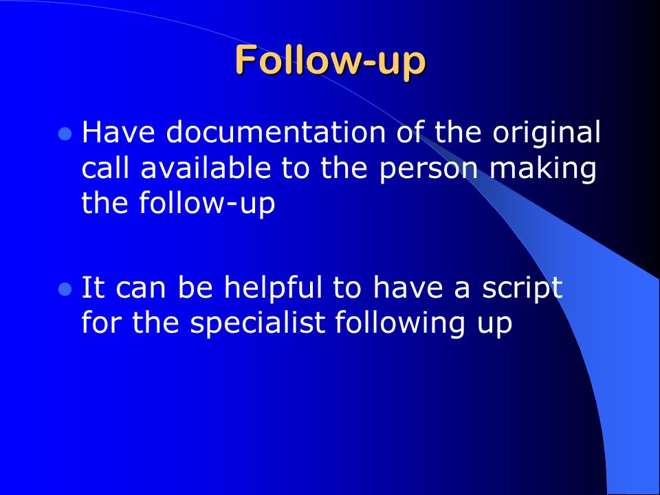 Follow-up Have documentation of the original call available to the person making the follow-up It can be helpful to have a script for the specialist following up