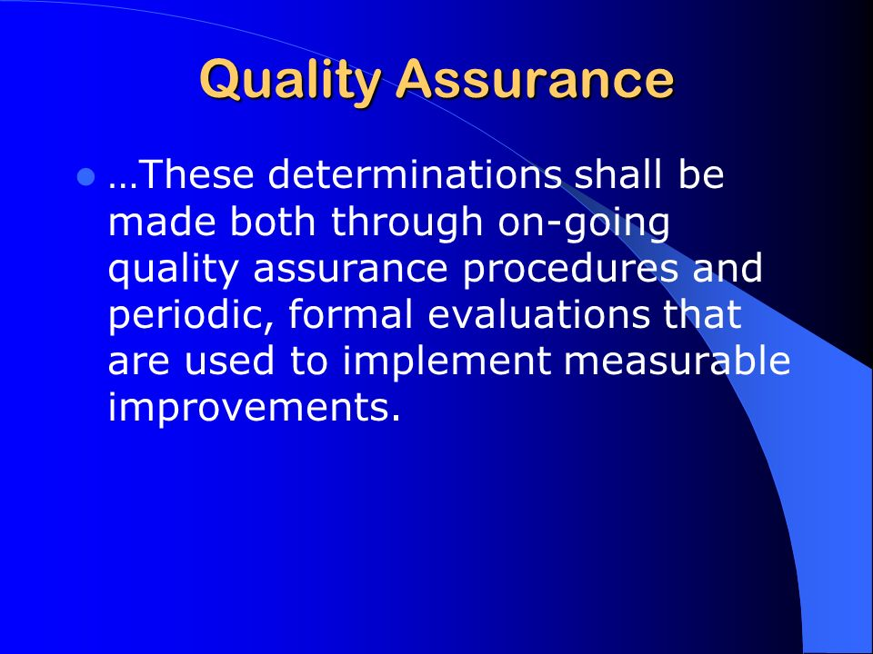 Quality Assurance …These determinations shall be made both through on-going quality assurance procedures and periodic, formal evaluations that are used to implement measurable improvements.