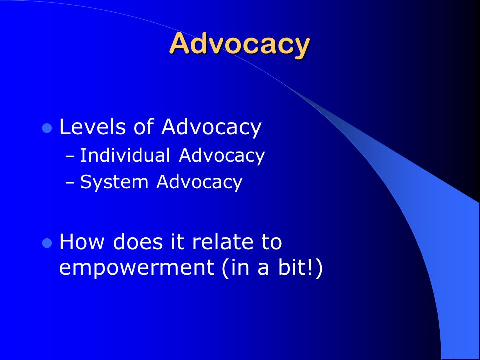 Advocacy Levels of Advocacy – Individual Advocacy – System Advocacy How does it relate to empowerment (in a bit!)