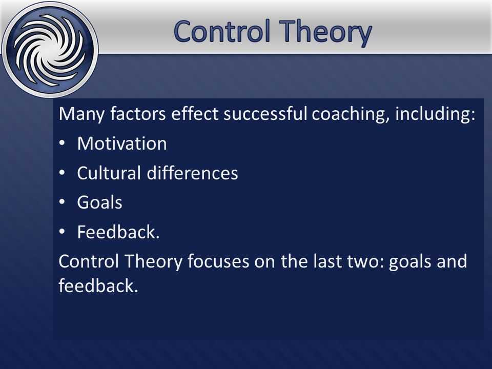 Many factors effect successful coaching, including: Motivation Cultural differences Goals Feedback. Control Theory focuses on the last two: goals and