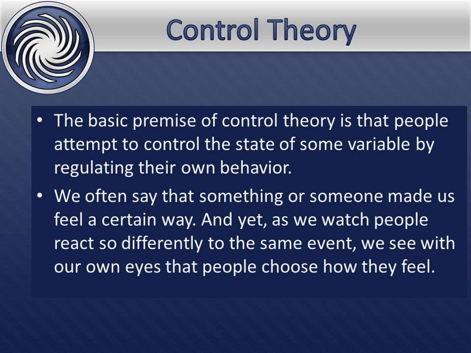 The basic premise of control theory is that people attempt to control the state of some variable by regulating their own behavior. We often say that s