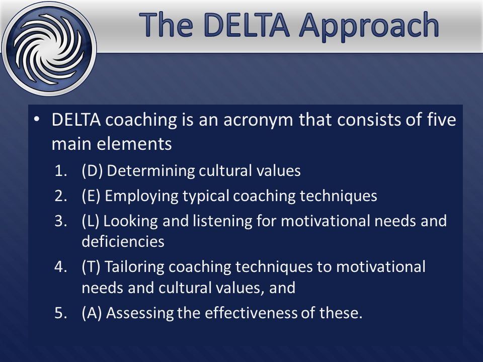 DELTA coaching is an acronym that consists of five main elements 1.(D) Determining cultural values 2.(E) Employing typical coaching techniques 3.(L) Looking and listening for motivational needs and deficiencies 4.(T) Tailoring coaching techniques to motivational needs and cultural values, and 5.(A) Assessing the effectiveness of these.