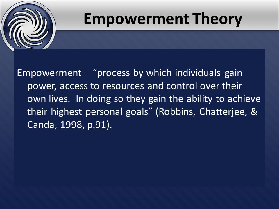 Empowerment Theory Empowerment – process by which individuals gain power, access to resources and control over their own lives. In doing so they gain