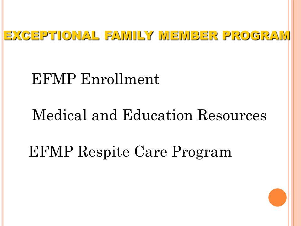 EFMP Enrollment Medical and Education Resources EFMP Respite Care Program EXCEPTIONAL FAMILY MEMBER PROGRAM