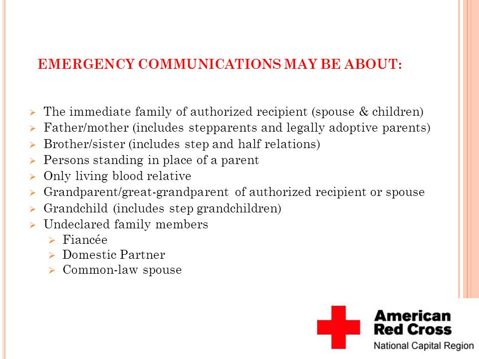 EMERGENCY COMMUNICATIONS MAY BE ABOUT: The immediate family of authorized recipient (spouse & children) Father/mother (includes stepparents and legall