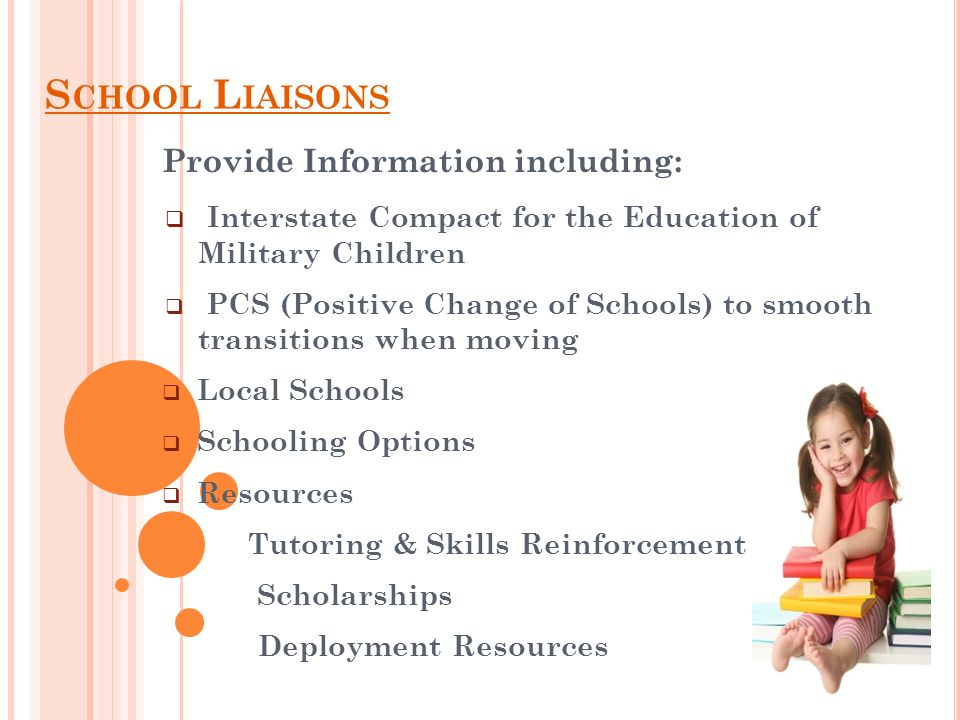 S CHOOL L IAISONS Provide Information including: Interstate Compact for the Education of Military Children PCS (Positive Change of Schools) to smooth