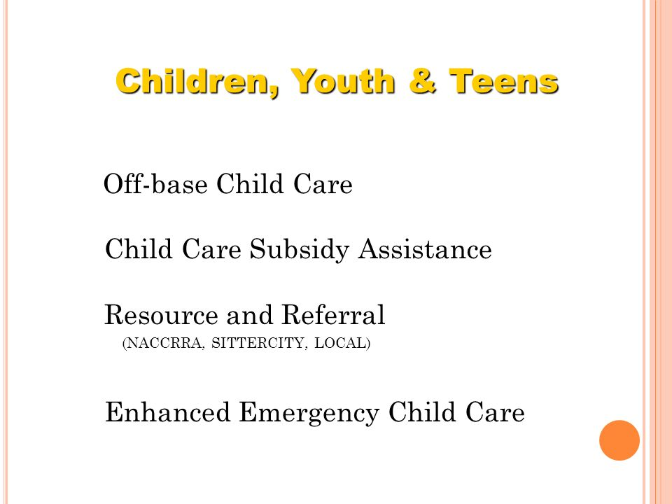 Off-base Child Care Child Care Subsidy Assistance Resource and Referral (NACCRRA, SITTERCITY, LOCAL) Enhanced Emergency Child Care Children, Youth & T