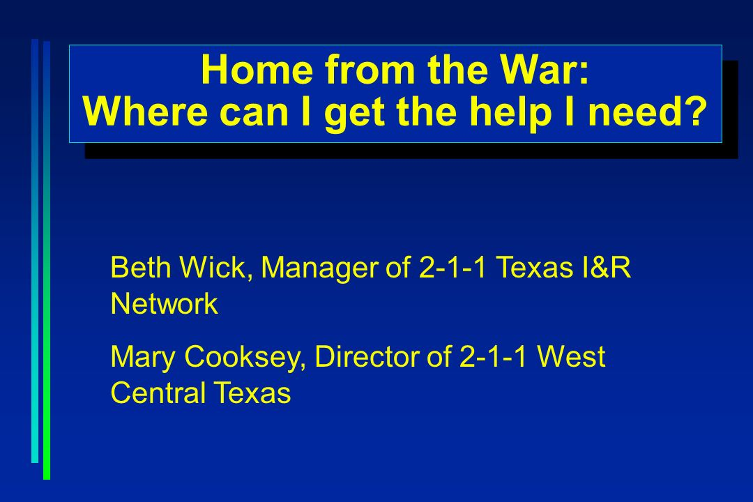 Home from the War: Where can I get the help I need? Home from the War: Where can I get the help I need? Beth Wick, Manager of 2-1-1 Texas I&R Network
