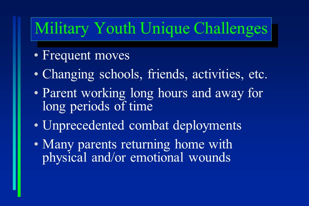 Military Youth Unique Challenges Frequent moves Changing schools, friends, activities, etc.