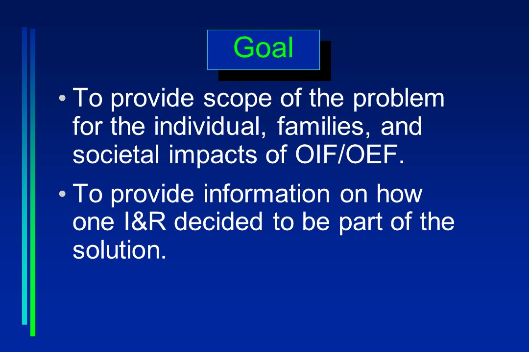 Goal To provide scope of the problem for the individual, families, and societal impacts of OIF/OEF. To provide information on how one I&R decided to b