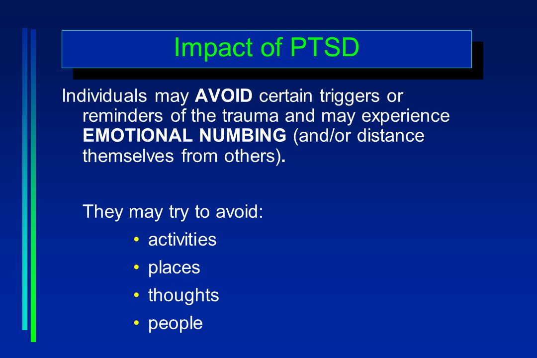 Impact of PTSD Individuals may AVOID certain triggers or reminders of the trauma and may experience EMOTIONAL NUMBING (and/or distance themselves from others).