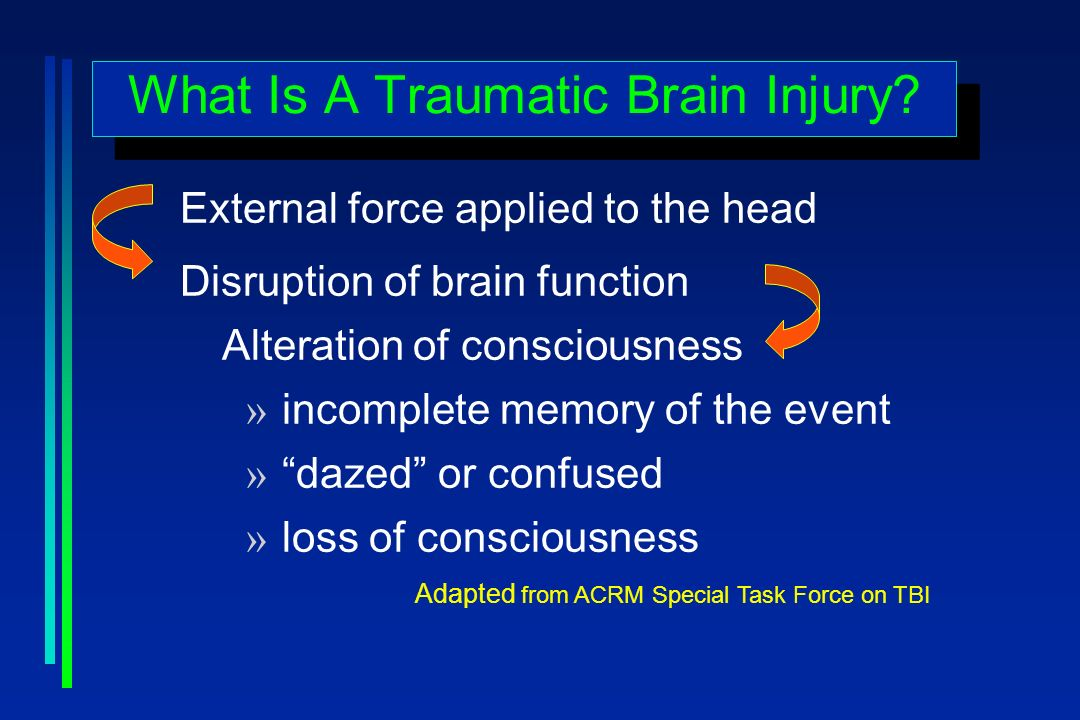 What Is A Traumatic Brain Injury? External force applied to the head Disruption of brain function Alteration of consciousness » incomplete memory of t