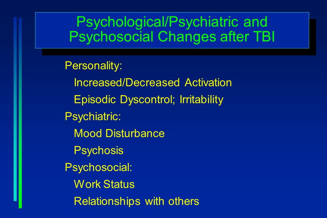 Psychological/Psychiatric and Psychosocial Changes after TBI Personality: Increased/Decreased Activation Episodic Dyscontrol; Irritability Psychiatric